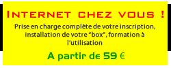 """Internet chez vous ! Prise en charge complète de votre inscription, installation de votre """"box"""", formation à l'utilisation"""